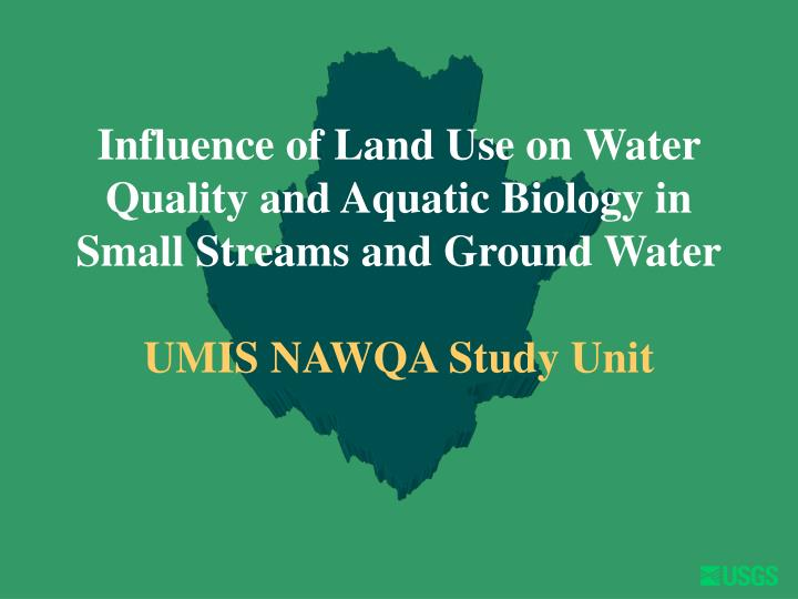 Influence of Land Use on Water Quality and Aquatic Biology in Small Streams and Ground Water