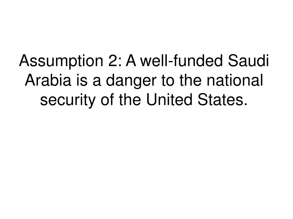 Assumption 2: A well-funded Saudi Arabia is a danger to the national security of the United States.