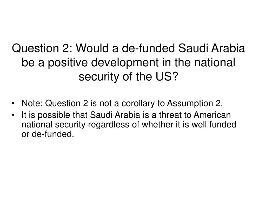 Question 2: Would a de-funded Saudi Arabia be a positive development in the national security of the US?