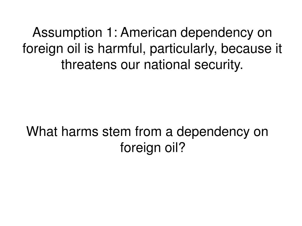 Assumption 1: American dependency on foreign oil is harmful, particularly, because it threatens our national security.