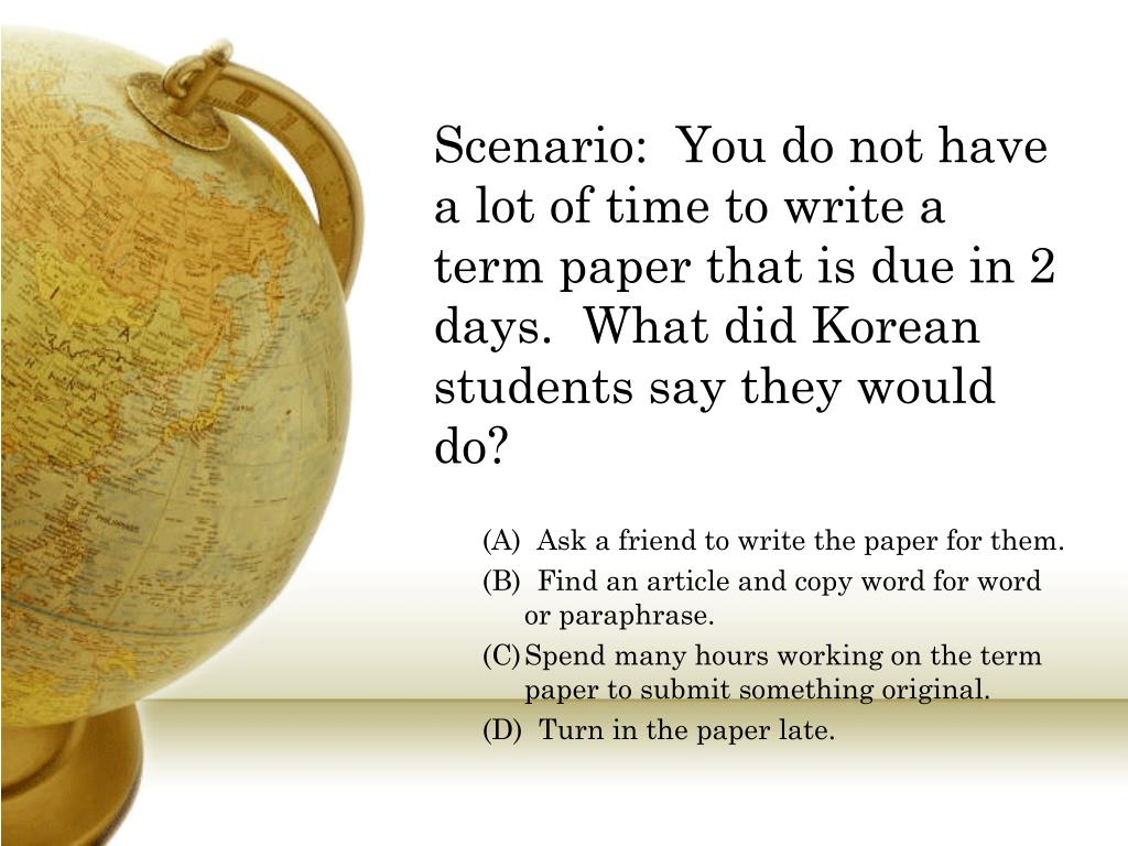 Scenario:  You do not have a lot of time to write a term paper that is due in 2 days.  What did Korean students say they would do?