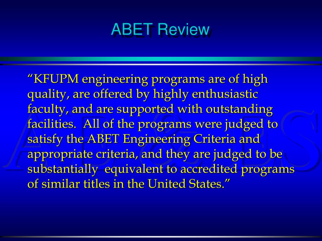 """KFUPM engineering programs are of high quality, are offered by highly enthusiastic faculty, and are supported with outstanding facilities.  All of the programs were judged to satisfy the ABET Engineering Criteria and appropriate criteria, and they are judged to be substantially  equivalent to accredited programs of similar titles in the United States."""