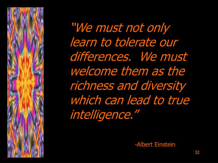 """""""We must not only learn to tolerate our differences.  We must welcome them as the richness and diversity which can lead to true intelligence."""""""
