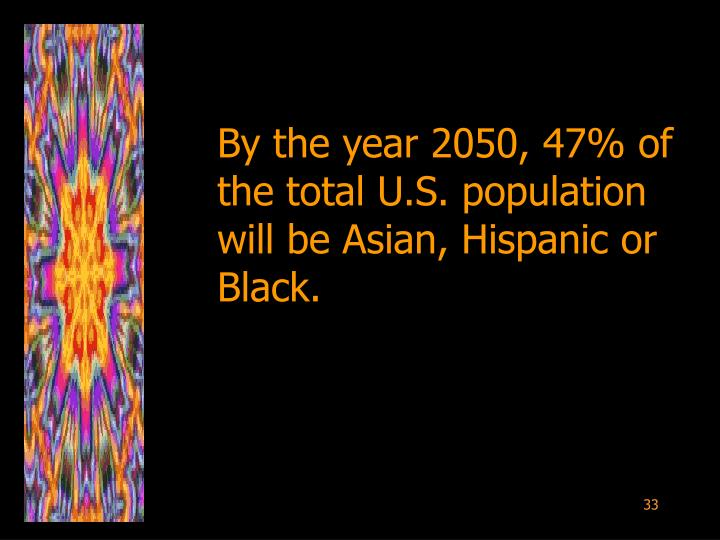 By the year 2050, 47% of the total U.S. population will be Asian, Hispanic or Black.