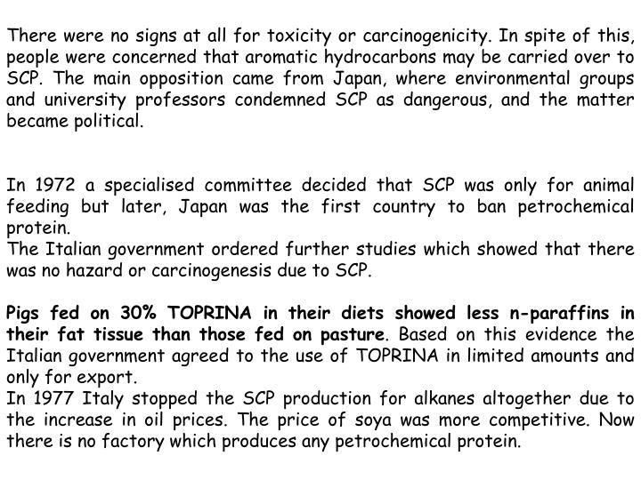 There were no signs at all for toxicity or carcinogenicity. In spite of this, people were concerned that aromatic hydrocarbons may be carried over to SCP. The main opposition came from Japan, where environmental groups and university professors condemned SCP as dangerous, and the matter became political.