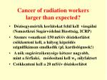 cancer of radiation workers larger than expected