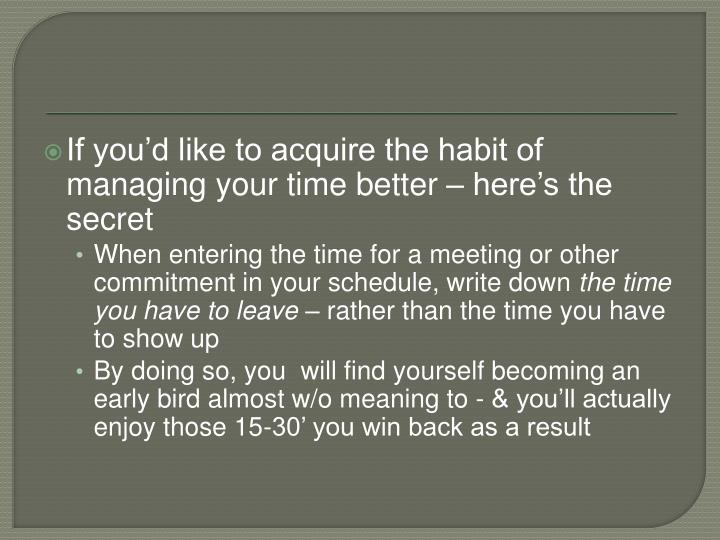 If you'd like to acquire the habit of managing your time better – here's the secret