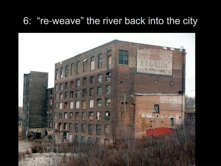 """6:  """"re-weave"""" the river back into the city"""