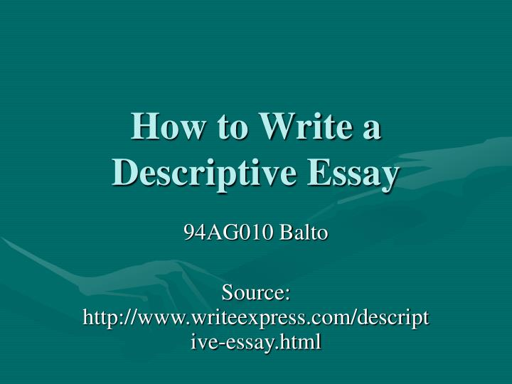 powerpoint about descriptive essay In order to describe something or a place or a person one should write commonly used descriptive essay examples these essay samples can express emotion, sound or even an emotion it is a method of writing about something so that the reader can himself feel, hear or see whatever the writer meant.