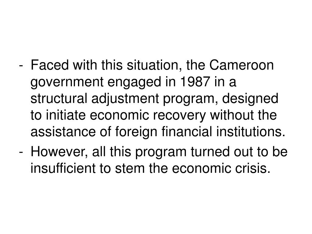 Faced with this situation, the Cameroon government engaged in 1987 in a structural adjustment program, designed to initiate economic recovery without the assistance of foreign financial institutions.