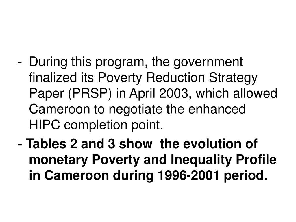 During this program, the government finalized its Poverty Reduction Strategy Paper (PRSP) in April 2003, which allowed Cameroon to negotiate the enhanced HIPC completion point.