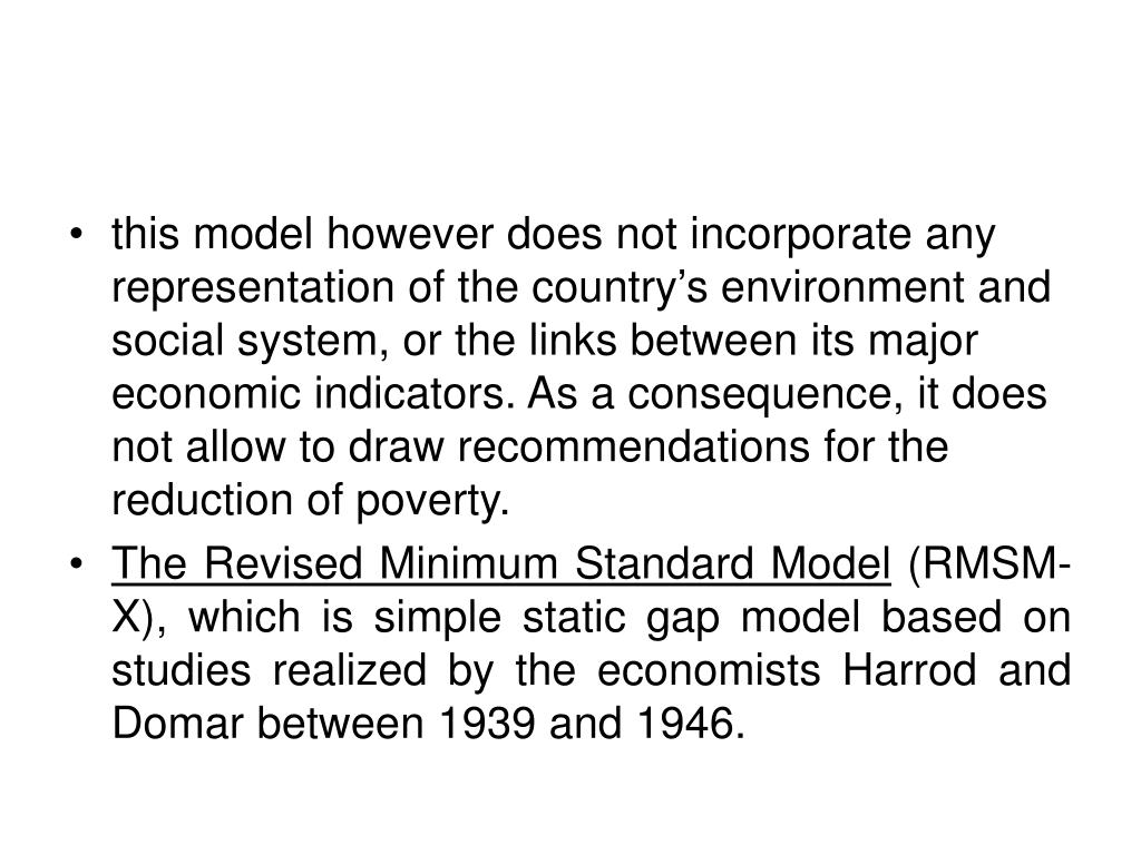this model however does not incorporate any representation of the country's environment and social system, or the links between its major economic indicators. As a consequence, it does not allow to draw recommendations for the reduction of poverty.
