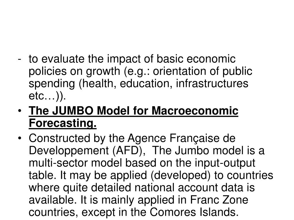to evaluate the impact of basic economic policies on growth (e.g.: orientation of public spending (health, education, infrastructures etc…)).