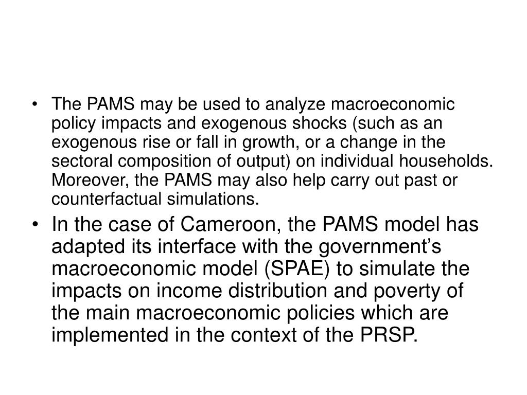 The PAMS may be used to analyze macroeconomic policy impacts and exogenous shocks (such as an exogenous rise or fall in growth, or a change in the sectoral composition of output) on individual households. Moreover, the PAMS may also help carry out past or counterfactual simulations.