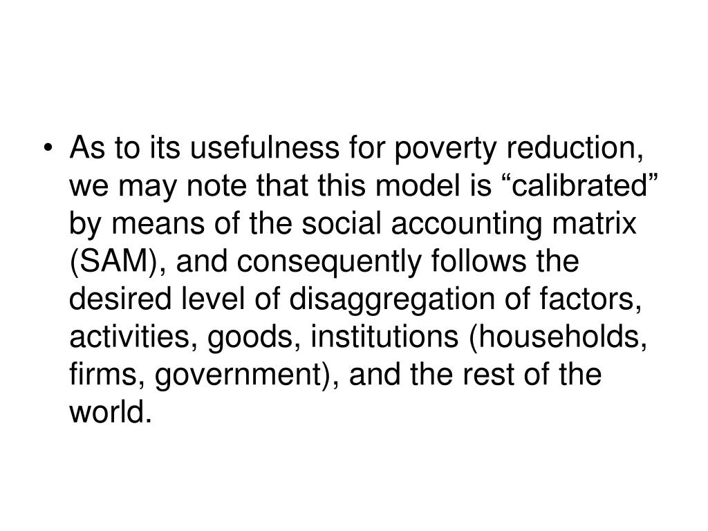 """As to its usefulness for poverty reduction, we may note that this model is """"calibrated"""" by means of the social accounting matrix (SAM), and consequently follows the desired level of disaggregation of factors, activities, goods, institutions (households, firms, government), and the rest of the world."""