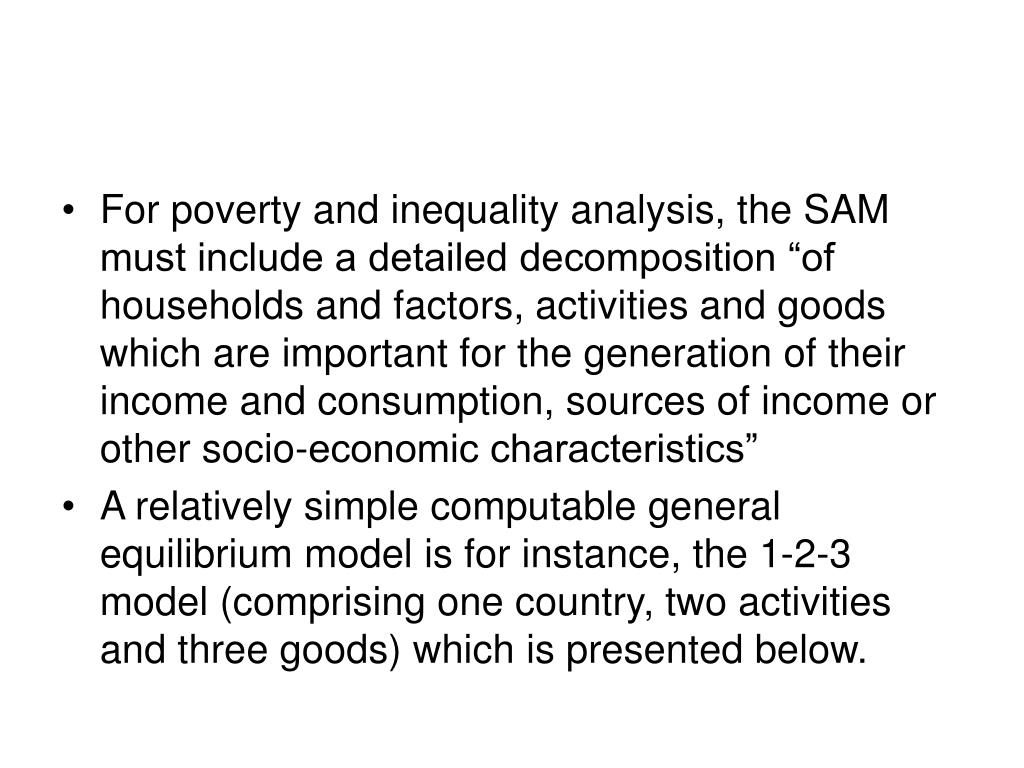 """For poverty and inequality analysis, the SAM must include a detailed decomposition """"of households and factors, activities and goods which are important for the generation of their income and consumption, sources of income or other socio-economic characteristics"""""""