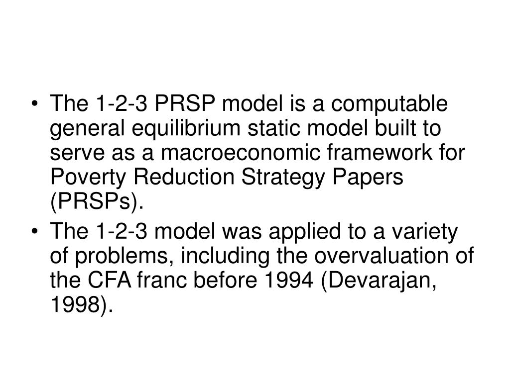 The 1-2-3 PRSP model is a computable general equilibrium static model built to serve as a macroeconomic framework for Poverty Reduction Strategy Papers (PRSPs).