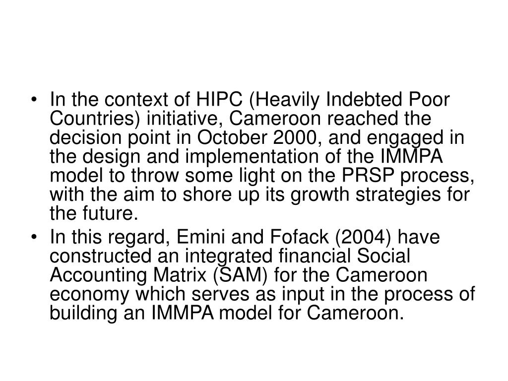 In the context of HIPC (Heavily Indebted Poor Countries) initiative, Cameroon reached the decision point in October 2000, and engaged in the design and implementation of the IMMPA model to throw some light on the PRSP process, with the aim to shore up its growth strategies for the future.