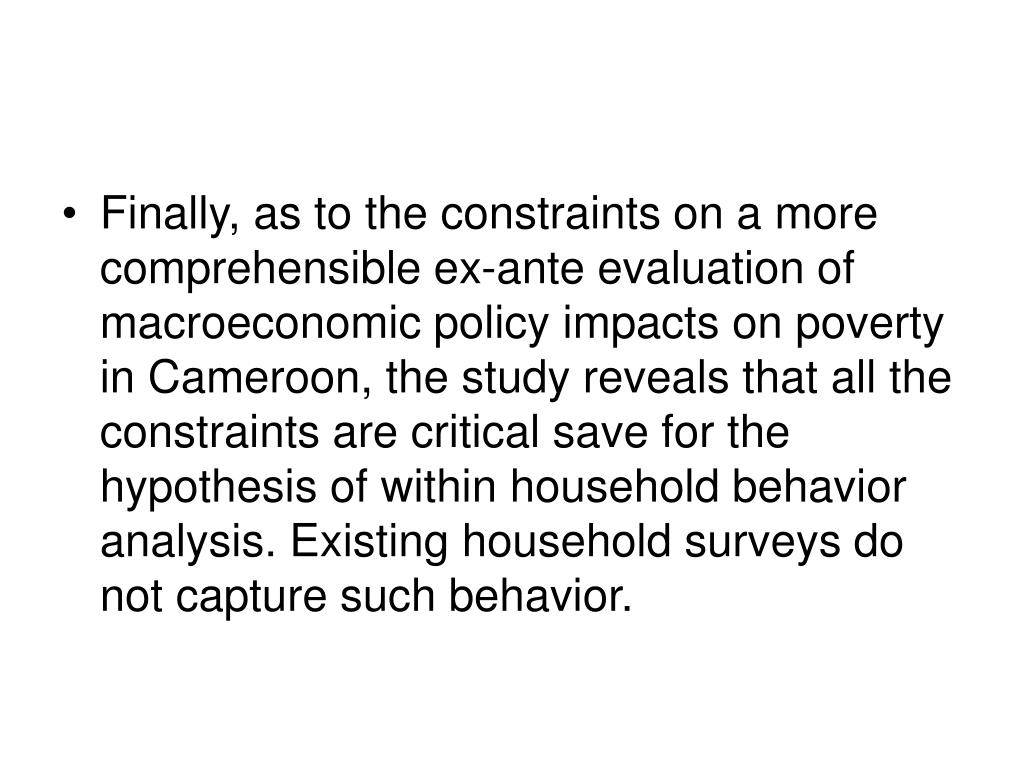 Finally, as to the constraints on a more comprehensible ex-ante evaluation of macroeconomic policy impacts on poverty in Cameroon, the study reveals that all the constraints are critical save for the hypothesis of within household behavior analysis. Existing household surveys do not capture such behavior.