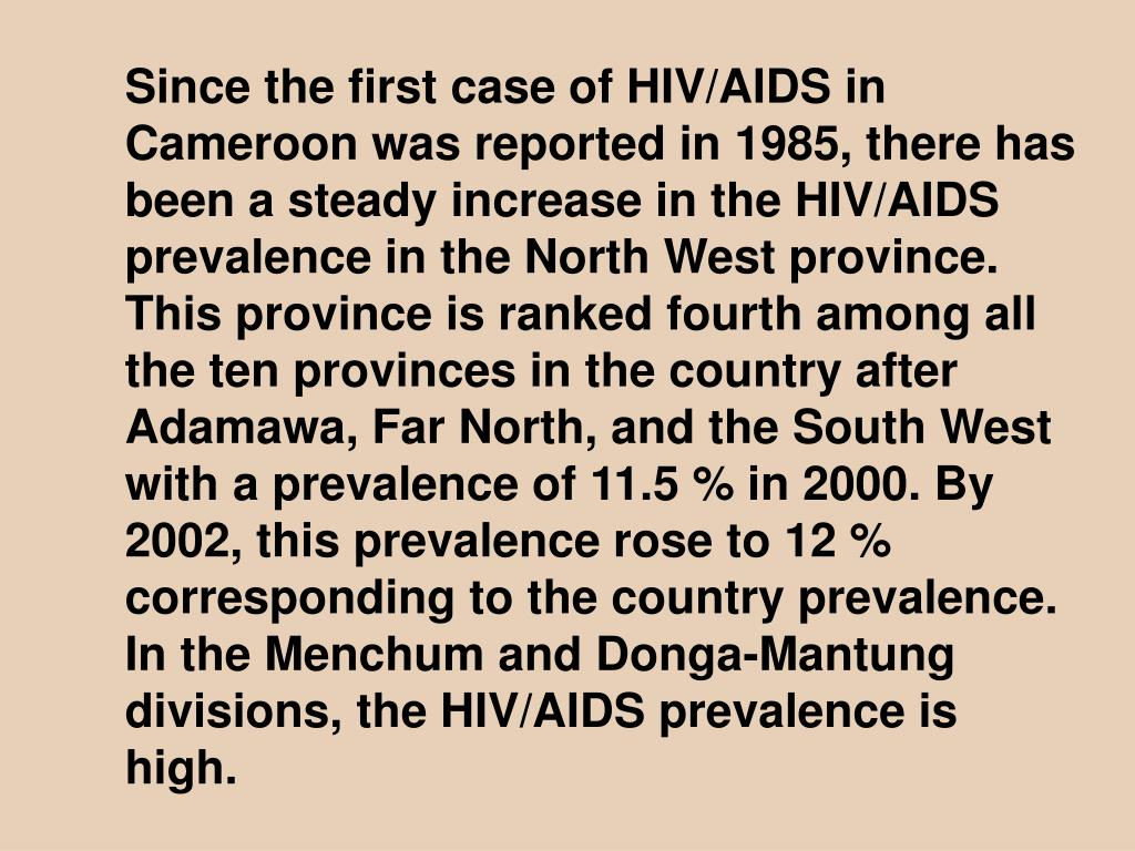 Since the first case of HIV/AIDS in Cameroon was reported in 1985, there has been a steady increase in the HIV/AIDS prevalence in the North West province. This province is ranked fourth among all the ten provinces in the country after Adamawa, Far North, and the South West with a prevalence of 11.5 % in 2000. By 2002, this prevalence rose to 12 % corresponding to the country prevalence. In the Menchum and Donga-Mantung divisions, the HIV/AIDS prevalence is high.