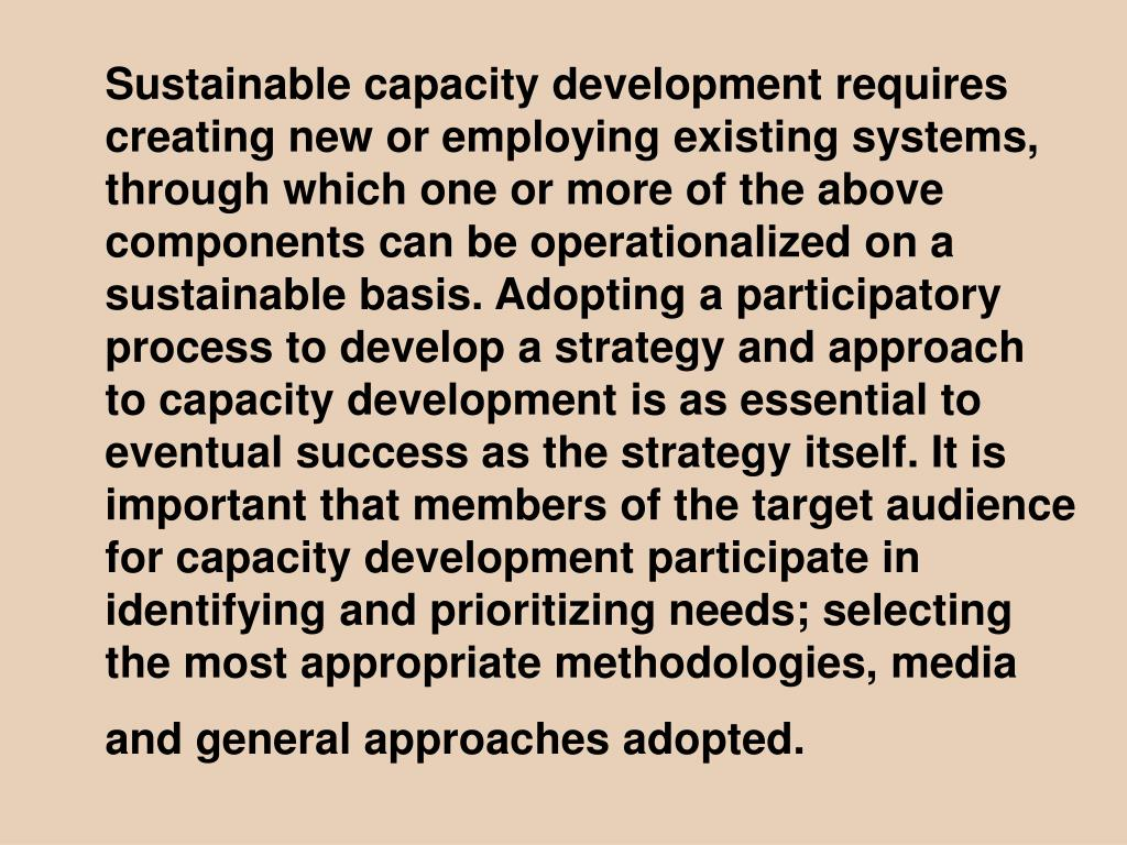 Sustainable capacity development requires creating new or employing existing systems, through which one or more of the above components can be operationalized on a sustainable basis. Adopting a participatory process to develop a strategy and approach to capacity development is as essential to eventual success as the strategy itself. It is important that members of the target audience for capacity development participate in identifying and prioritizing needs; selecting the most appropriate methodologies, media and general approaches adopted.