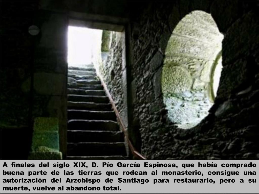 A finales del siglo XIX, D. Pío García Espinosa, que había comprado buena parte de las tierras que rodean al monasterio, consigue una autorización del Arzobispo de Santiago para restaurarlo, pero a su muerte, vuelve al abandono total.