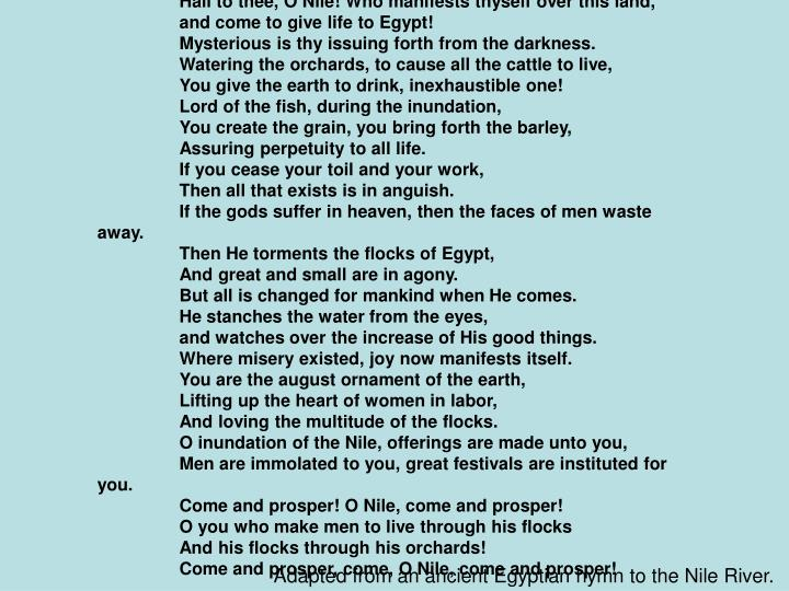 Hail to thee, O Nile! Who manifests thyself over this land,