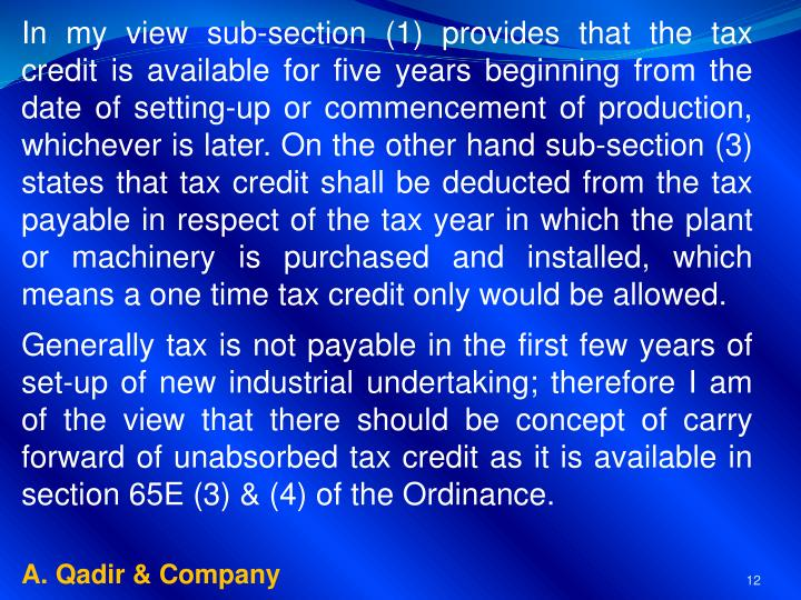 In my view sub-section (1) provides that the tax credit is available for five years beginning from the date of setting-up or commencement of production, whichever is later. On the other hand sub-section (3) states that tax credit shall be deducted from the tax payable in respect of the tax year in which the plant or machinery is purchased and installed, which means a one time tax credit only would be allowed.