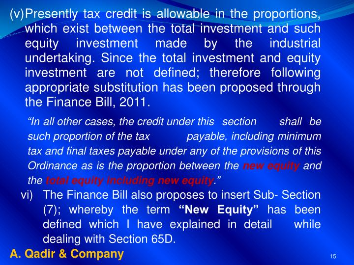 Presently tax credit is allowable in the proportions, which exist between the total investment and such equity investment made by the industrial undertaking. Since the total investment and equity investment are not defined; therefore following appropriate substitution has been proposed through the Finance Bill, 2011.