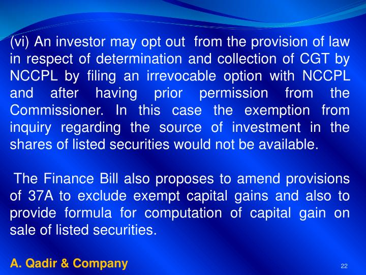 (vi) An investor may opt out  from the provision of law in respect of determination and collection of CGT by NCCPL by filing an irrevocable option with NCCPL and after having prior permission from the Commissioner. In this case the exemption from inquiry regarding the source of investment in the shares of listed securities would not be available.