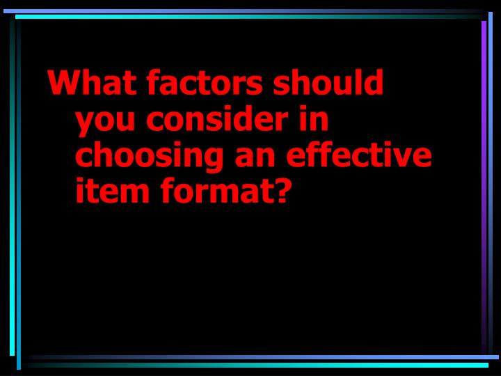 What factors should you consider in choosing an effective item format?