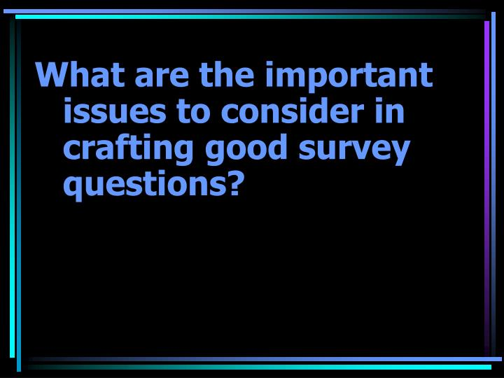 What are the important issues to consider in crafting good survey questions?