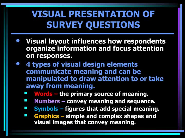 Visual layout influences how respondents organize information and focus attention on responses.