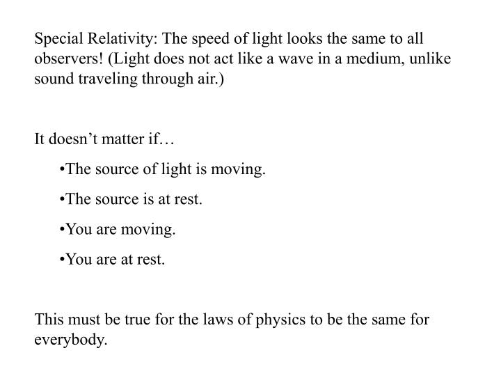 Special Relativity: The speed of light looks the same to all observers! (Light does not act like a wave in a medium, unlike sound traveling through air.)