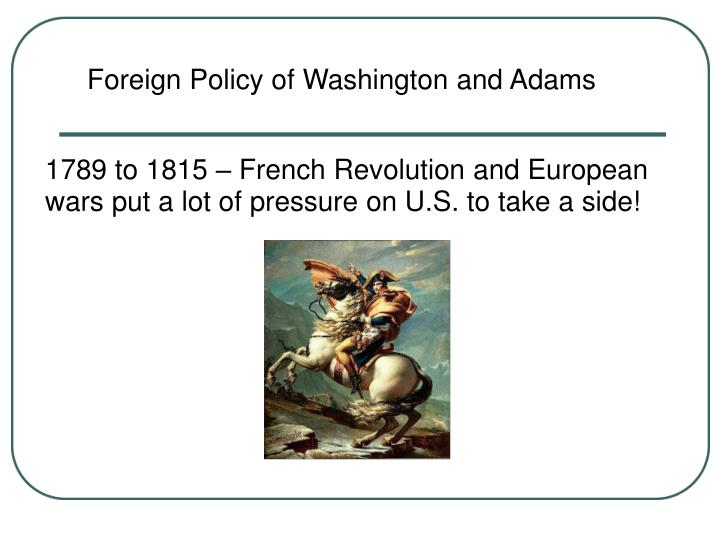 1789 to 1815 french revolution and european wars put a lot of pressure on u s to take a side