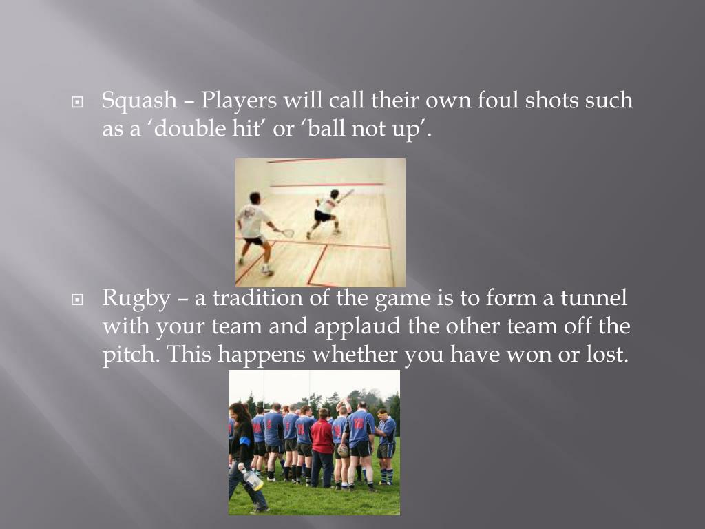 Squash – Players will call their own foul shots such as a 'double hit' or 'ball not up'.