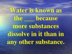 water is known as the because more substances dissolve in it than in any other substance