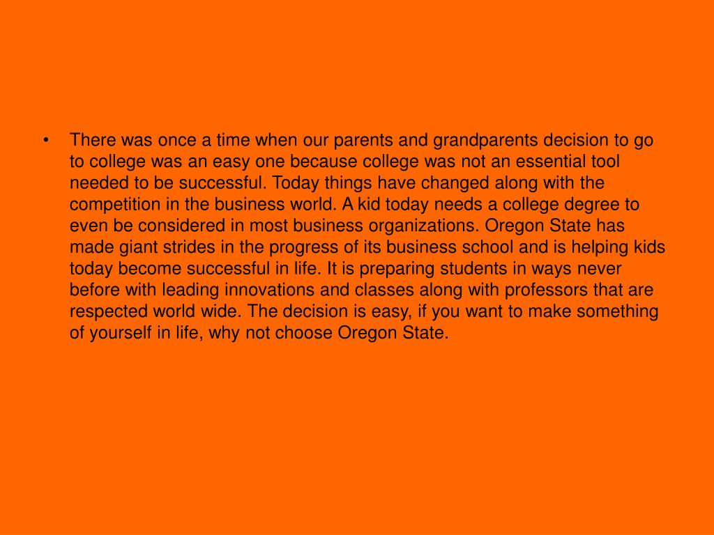 There was once a time when our parents and grandparents decision to go to college was an easy one because college was not an essential tool needed to be successful. Today things have changed along with the competition in the business world. A kid today needs a college degree to even be considered in most business organizations. Oregon State has made giant strides in the progress of its business school and is helping kids today become successful in life. It is preparing students in ways never before with leading innovations and classes along with professors that are respected world wide. The decision is easy, if you want to make something of yourself in life, why not choose Oregon State.