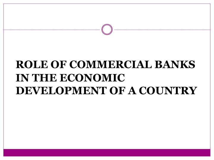 role of commercial banks in economic In view of the role that should be played by the commercial and merchant banks in the social and economic development of the society should stress the need to know is to whether the customers and the entire community has default form its operation.