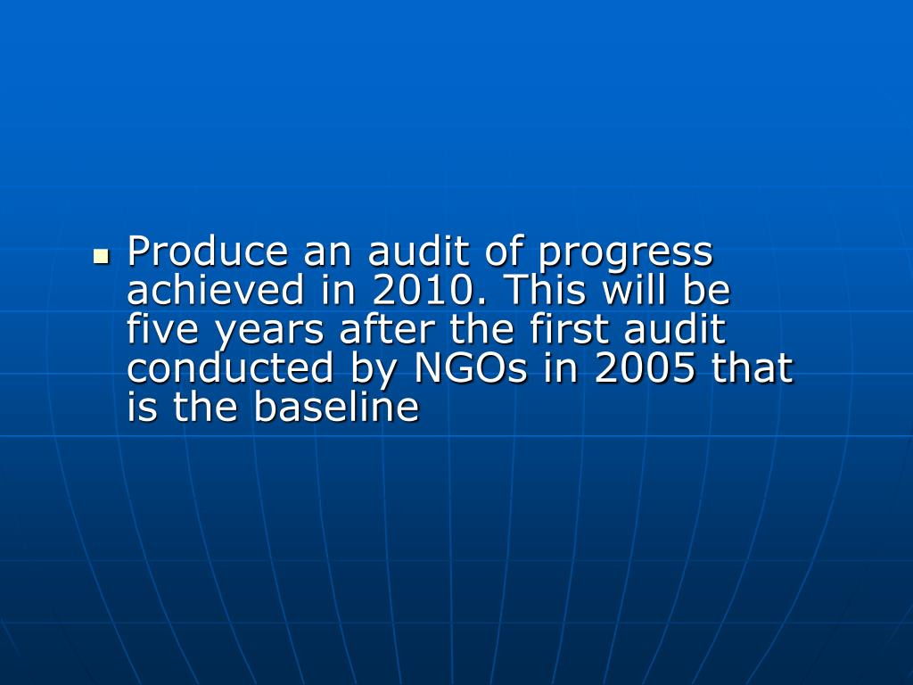 Produce an audit of progress achieved in 2010. This will be five years after the first audit conducted by NGOs in 2005 that is the baseline