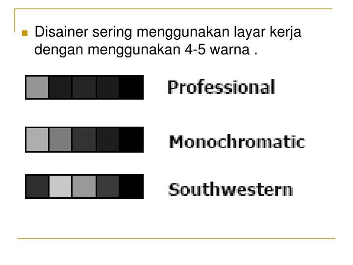 Disainer sering menggunakan layar kerja dengan menggunakan 4-5 warna .