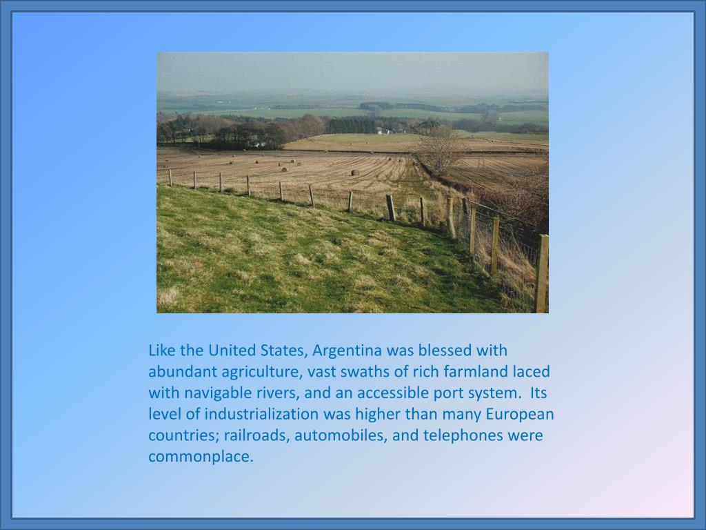 Like the United States, Argentina was blessed with abundant agriculture, vast swaths of rich farmland laced with navigable rivers, and an accessible port system.  Its level of industrialization was higher than many European countries; railroads, automobiles, and telephones were commonplace.
