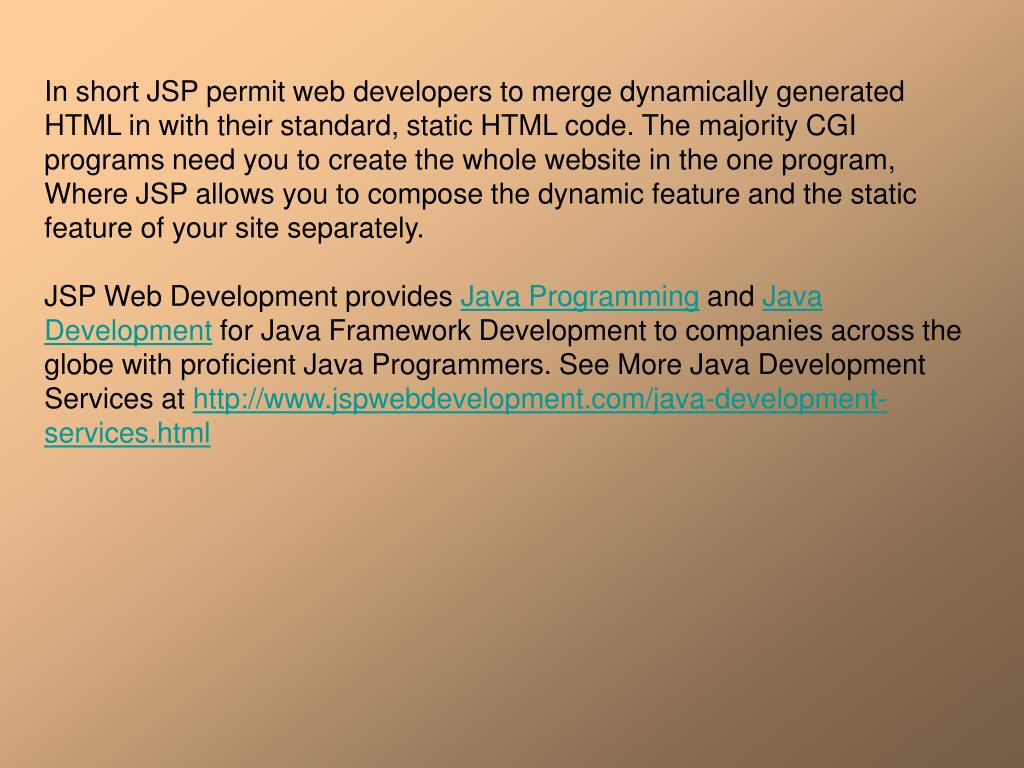 In short JSP permit web developers to merge dynamically generated HTML in with their standard, static HTML code. The majority CGI programs need you to create the whole website in the one program, Where JSP allows you to compose the dynamic feature and the static feature of your site separately.