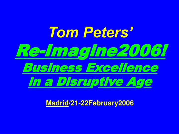 tom peters re ima g ine2006 business excellence in a disru p tive a g e madrid 21 22february2006 n.