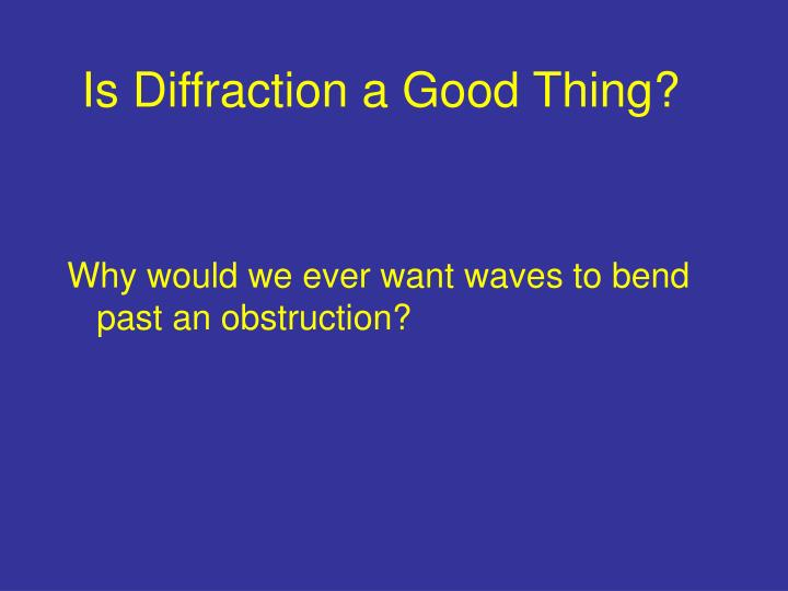 Is Diffraction a Good Thing?
