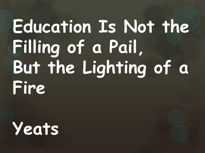 """20 education is not the filling of a bucket but the lighting of a fire w b yeats """"education is not the filling of a bucket, but the lighting of a fire"""" - wb yeats : mrs tacie cullingford taciecullingford@ftcsck12inus 3 rd grade thompson crossing elementary school """"education is not the filling of a bucket, but the lighting of a fire."""