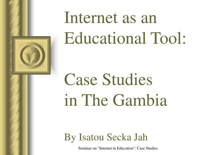 Internet as an educational tool case studies in the gambia by isatou secka jah
