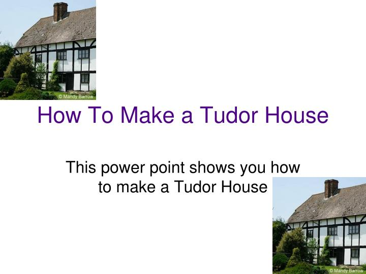 Ppt how to make a tudor house powerpoint presentation for How to build a new home