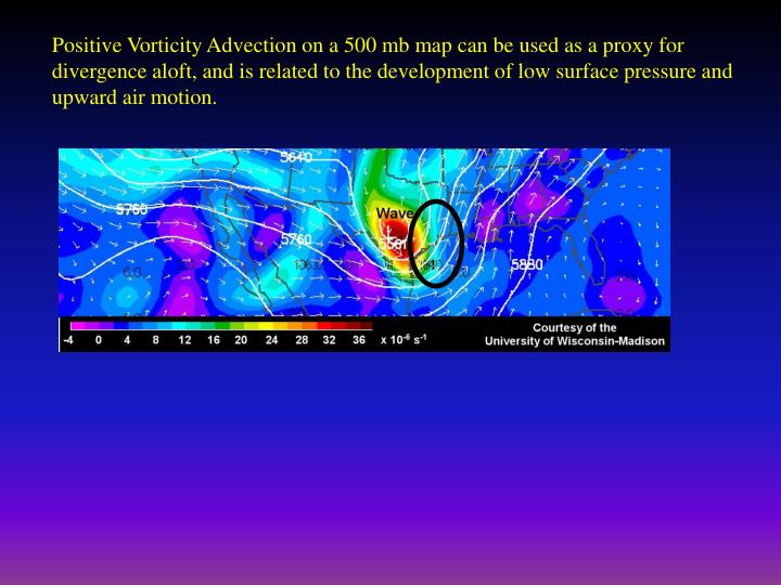 Positive Vorticity Advection on a 500 mb map can be used as a proxy for divergence aloft, and is related to the development of low surface pressure and upward air motion.