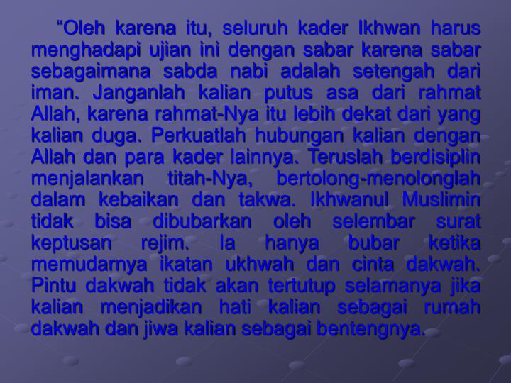 """Oleh karena itu, seluruh kader Ikhwan harus menghadapi ujian ini dengan sabar karena sabar sebagaimana sabda nabi adalah setengah dari iman. Janganlah kalian putus asa dari rahmat Allah, karena rahmat-Nya itu lebih dekat dari yang kalian duga. Perkuatlah hubungan kalian dengan Allah dan para kader lainnya. Teruslah berdisiplin menjalankan titah-Nya, bertolong-menolonglah dalam kebaikan dan takwa. Ikhwanul Muslimin tidak bisa dibubarkan oleh selembar surat keptusan rejim. Ia hanya bubar ketika memudarnya ikatan ukhwah dan cinta dakwah. Pintu dakwah tidak akan tertutup selamanya jika kalian menjadikan hati kalian sebagai rumah dakwah dan jiwa kalian sebagai bentengnya."
